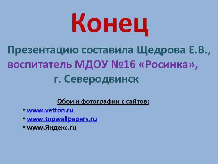 Конец Презентацию составила Щедрова Е. В. , воспитатель МДОУ № 16 «Росинка» , г.