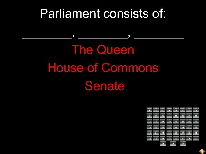 Parliament consists of: _______, _______ The Queen House of Commons Senate