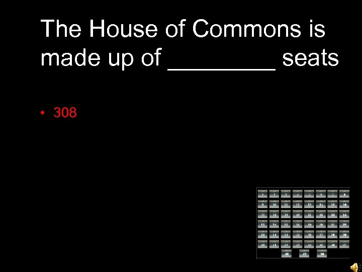 The House of Commons is made up of ____ seats • 308