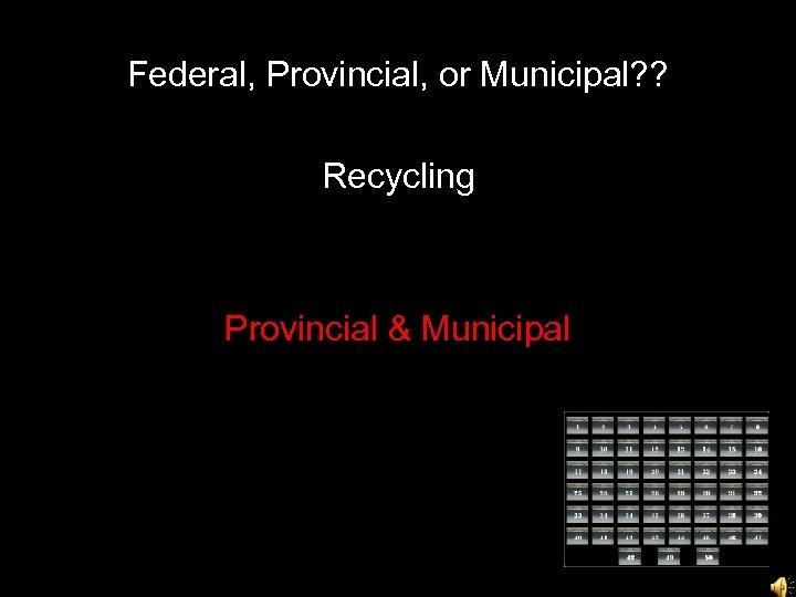 Federal, Provincial, or Municipal? ? Recycling Provincial & Municipal