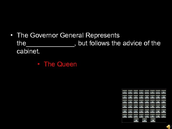 • The Governor General Represents the_______, but follows the advice of the cabinet.
