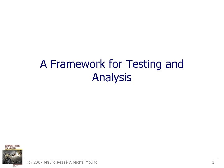 A Framework for Testing and Analysis (c) 2007 Mauro Pezzè & Michal Young 1