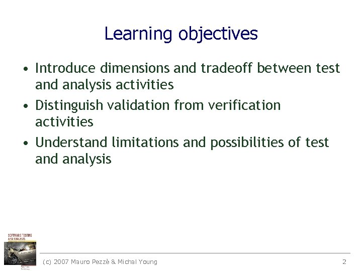 Learning objectives • Introduce dimensions and tradeoff between test and analysis activities • Distinguish