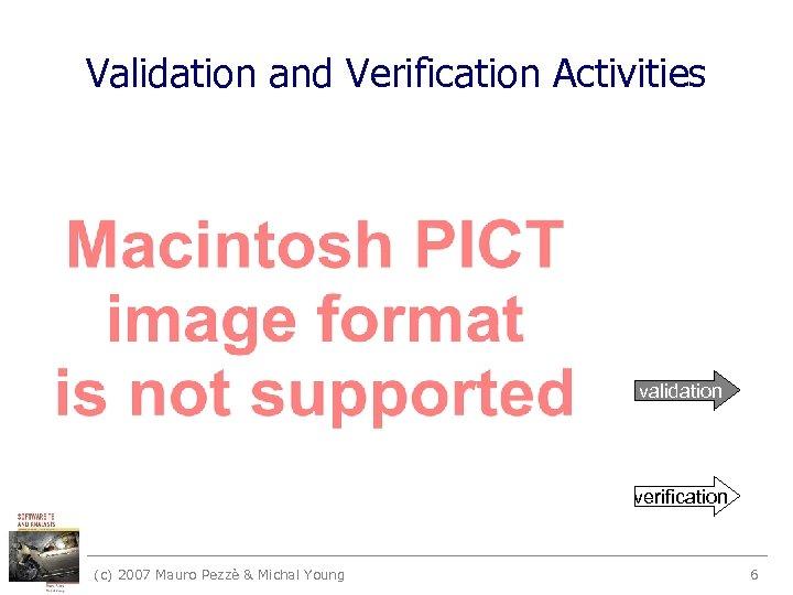 Validation and Verification Activities validation verification (c) 2007 Mauro Pezzè & Michal Young 6