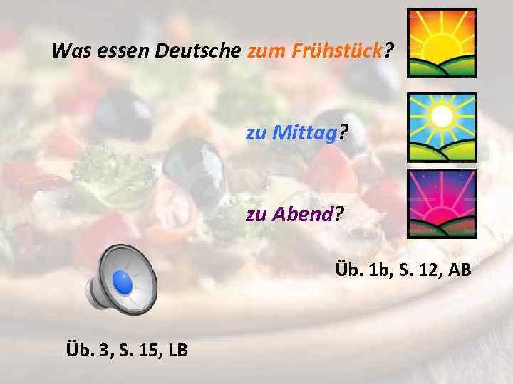 Was essen Deutsche zum Frühstück? zu Mittag? zu Abend? Üb. 1 b, S. 12,