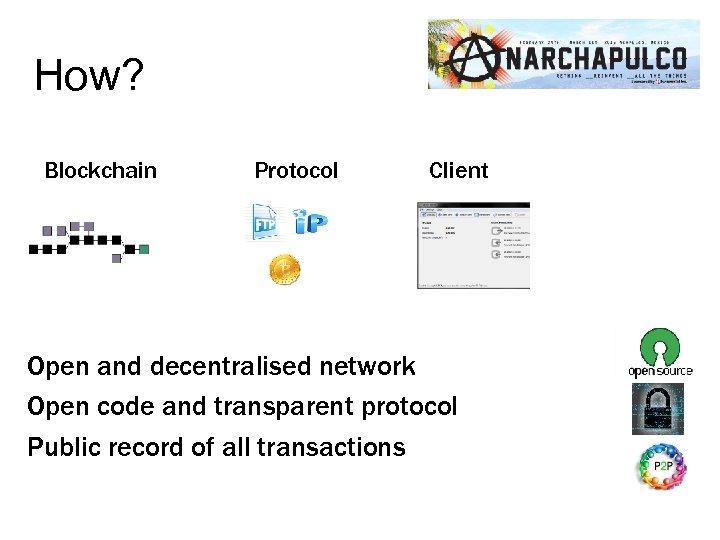 How? Blockchain Protocol Client Open and decentralised network Open code and transparent protocol Public