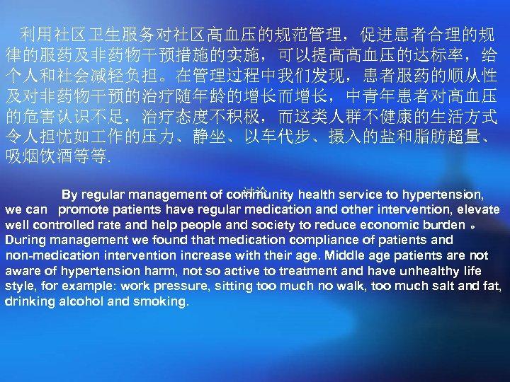 利用社区卫生服务对社区高血压的规范管理,促进患者合理的规 律的服药及非药物干预措施的实施,可以提高高血压的达标率,给 个人和社会减轻负担。在管理过程中我们发现,患者服药的顺从性 及对非药物干预的治疗随年龄的增长而增长,中青年患者对高血压 的危害认识不足,治疗态度不积极,而这类人群不健康的生活方式 令人担忧如 作的压力、静坐、以车代步、摄入的盐和脂肪超量、 吸烟饮酒等等. 讨论 By regular management of community
