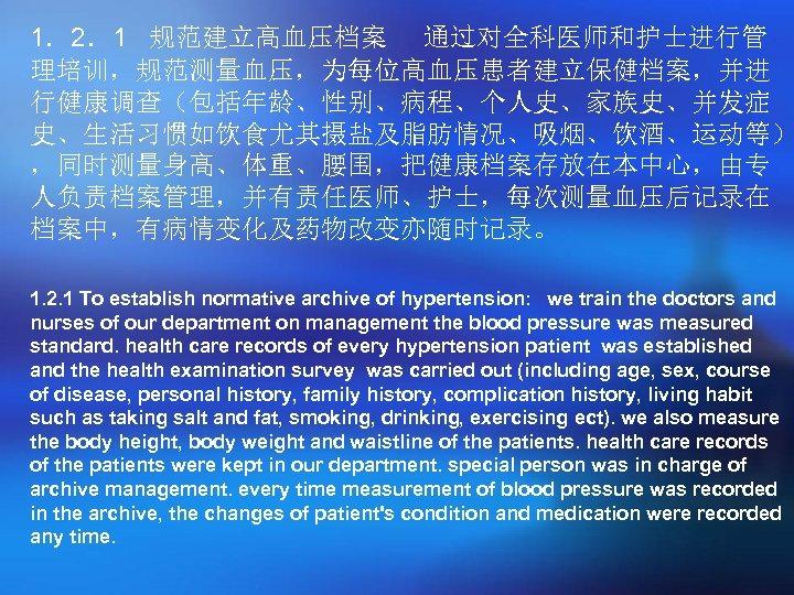 1.2.1 规范建立高血压档案 通过对全科医师和护士进行管 理培训,规范测量血压,为每位高血压患者建立保健档案,并进 行健康调查(包括年龄、性别、病程、个人史、家族史、并发症 史、生活习惯如饮食尤其摄盐及脂肪情况、吸烟、饮酒、运动等) ,同时测量身高、体重、腰围,把健康档案存放在本中心,由专 人负责档案管理,并有责任医师、护士,每次测量血压后记录在 档案中,有病情变化及药物改变亦随时记录。 1. 2. 1 To establish