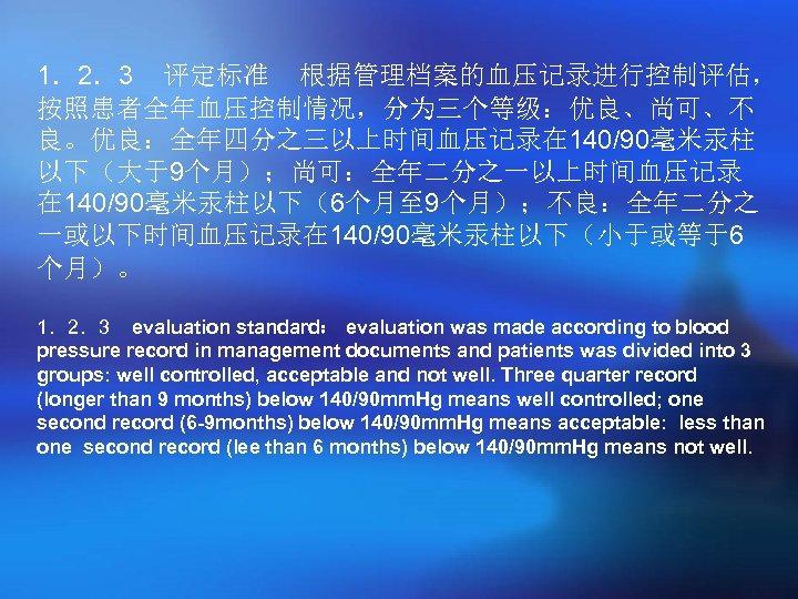 1.2.3 评定标准 根据管理档案的血压记录进行控制评估, 按照患者全年血压控制情况,分为三个等级:优良、尚可、不 良。优良:全年四分之三以上时间血压记录在 140/90毫米汞柱 以下(大于9个月);尚可:全年二分之一以上时间血压记录 在 140/90毫米汞柱以下(6个月至 9个月);不良:全年二分之 一或以下时间血压记录在 140/90毫米汞柱以下(小于或等于6 个月)。 1.2.3