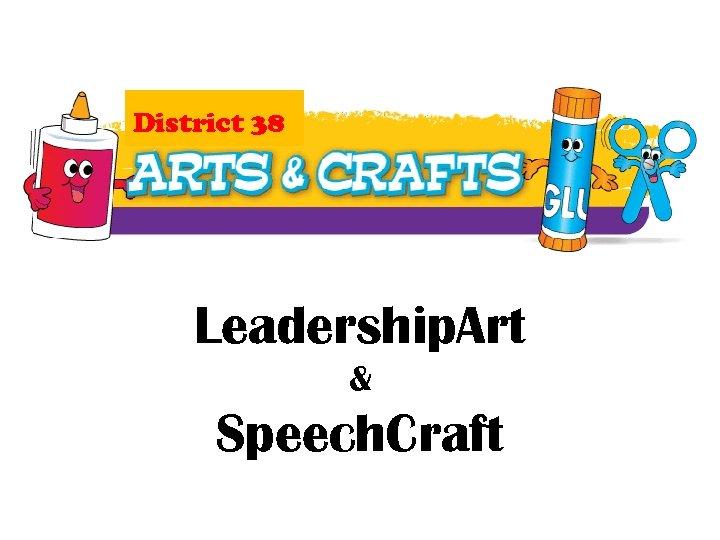 District 38 Leadership. Art & Speech. Craft