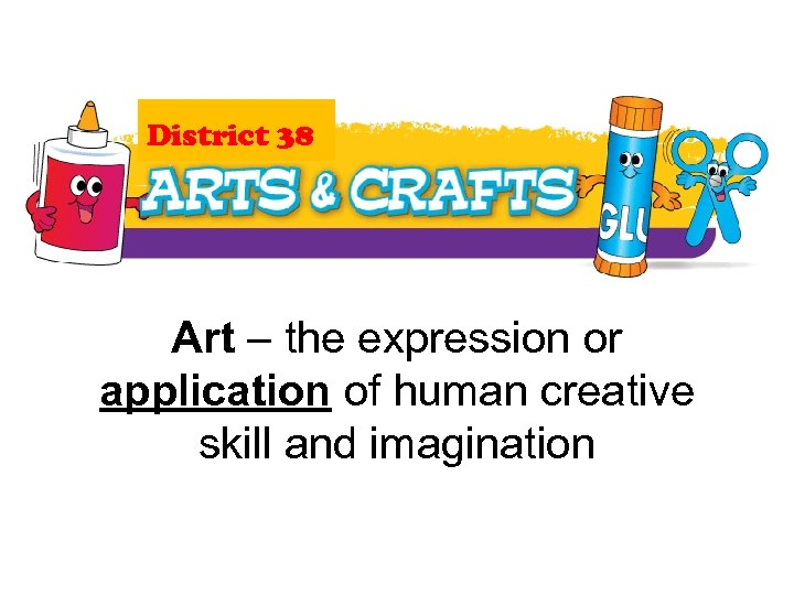 District 38 Art – the expression or application of human creative skill and imagination