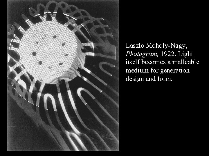 Laszlo Moholy-Nagy, Photogram, 1922. Light itself becomes a malleable medium for generation design and