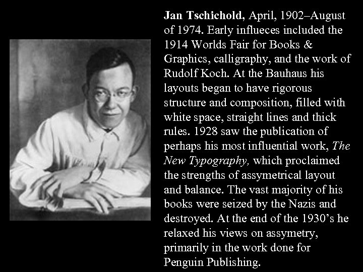 Jan Tschichold, April, 1902–August of 1974. Early influeces included the 1914 Worlds Fair for