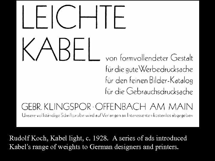 16 -40 Rudolf Koch, Kabel light, c. 1928. A series of ads introduced Kabel's