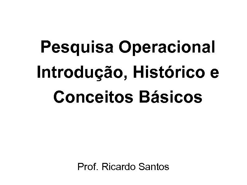 Pesquisa Operacional Introdução, Histórico e Conceitos Básicos Prof. Ricardo Santos