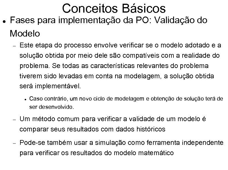 Conceitos Básicos Fases para implementação da PO: Validação do Modelo Este etapa do processo