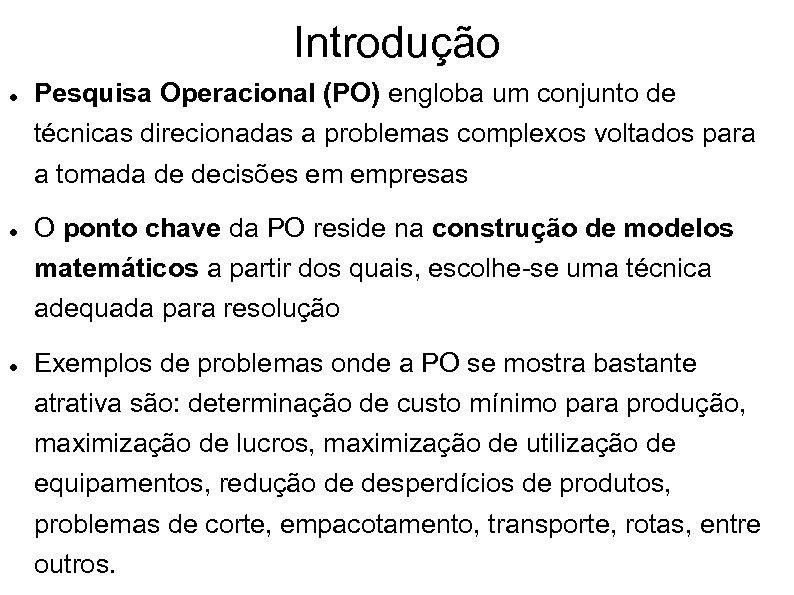 Introdução Pesquisa Operacional (PO) engloba um conjunto de técnicas direcionadas a problemas complexos voltados
