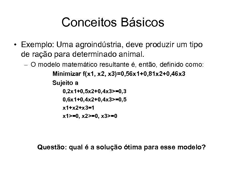 Conceitos Básicos • Exemplo: Uma agroindústria, deve produzir um tipo de ração para determinado