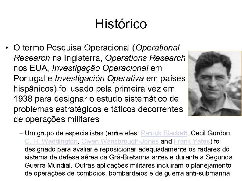 Histórico • O termo Pesquisa Operacional (Operational Research na Inglaterra, Operations Research nos EUA,