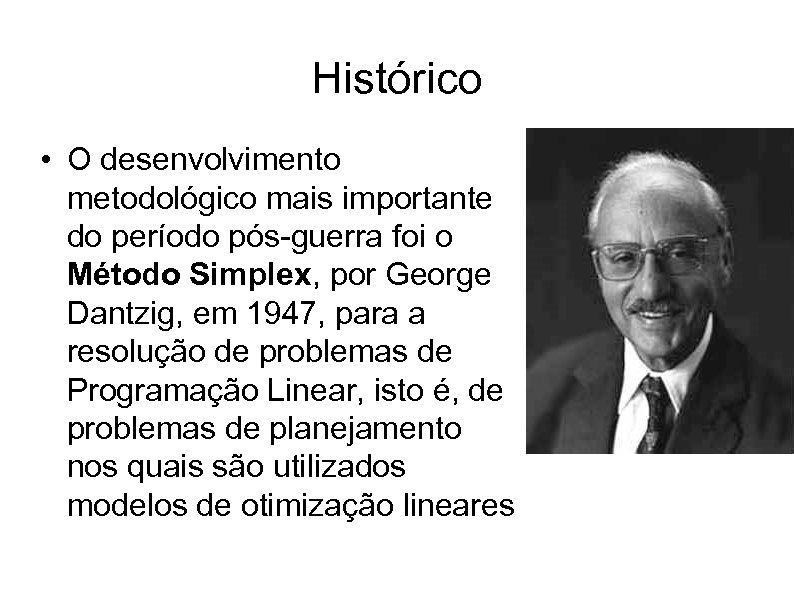 Histórico • O desenvolvimento metodológico mais importante do período pós-guerra foi o Método Simplex,