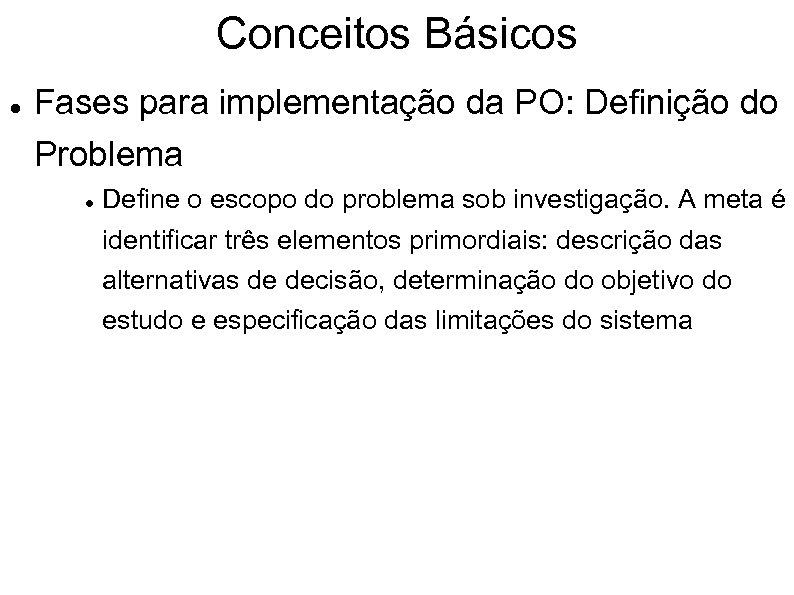Conceitos Básicos Fases para implementação da PO: Definição do Problema Define o escopo do
