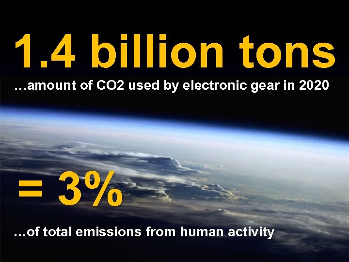 1. 4 billion tons …amount of CO 2 used by electronic gear in 2020