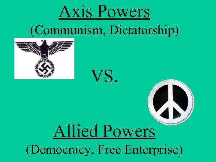 Axis Powers (Communism, Dictatorship) VS. Allied Powers (Democracy, Free Enterprise)