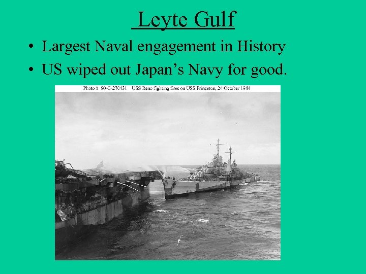 Leyte Gulf • Largest Naval engagement in History • US wiped out Japan's
