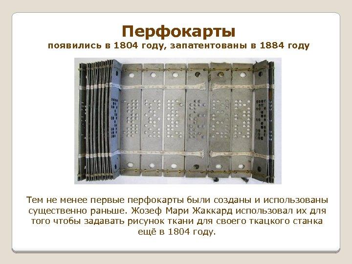 Перфокарты появились в 1804 году, запатентованы в 1884 году Тем не менее первые перфокарты