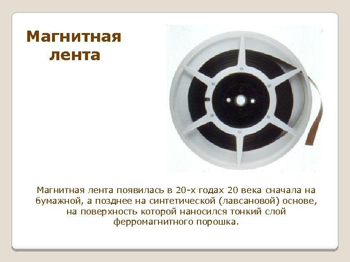 Магнитная лента появилась в 20 -х годах 20 века сначала на бумажной, а позднее