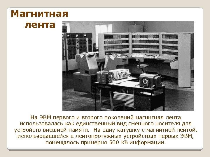 Магнитная лента На ЭВМ первого и второго поколений магнитная лента использовалась как единственный вид