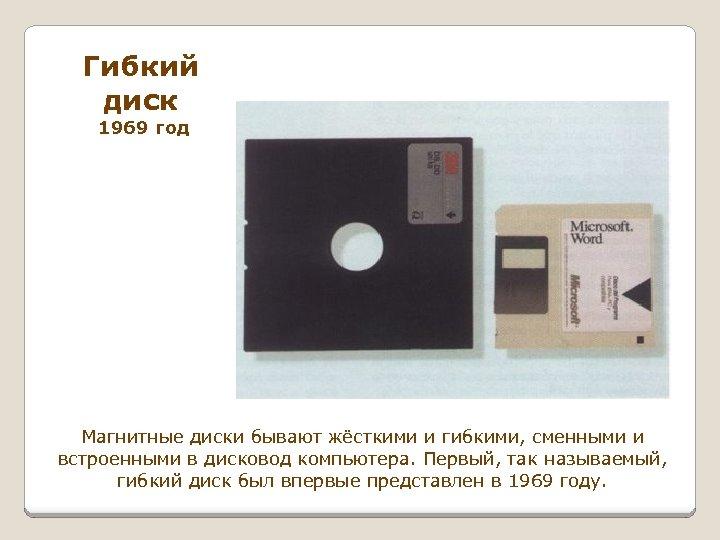 Гибкий диск 1969 год Магнитные диски бывают жёсткими и гибкими, сменными и встроенными в