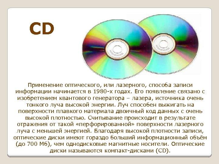 CD Применение оптического, или лазерного, способа записи информации начинается в 1980 -х годах. Его