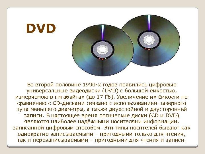 DVD Во второй половине 1990 -х годов появились цифровые универсальные видеодиски (DVD) с большой