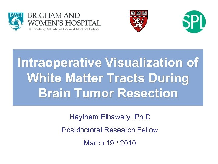 Intraoperative Visualization of White Matter Tracts During Brain Tumor Resection Haytham Elhawary, Ph. D