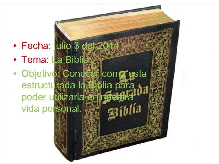 • Fecha: julio 3 del 2014 • Tema: La Biblia. . • Objetivo: