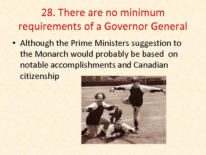 28. There are no minimum requirements of a Governor General • Although the Prime
