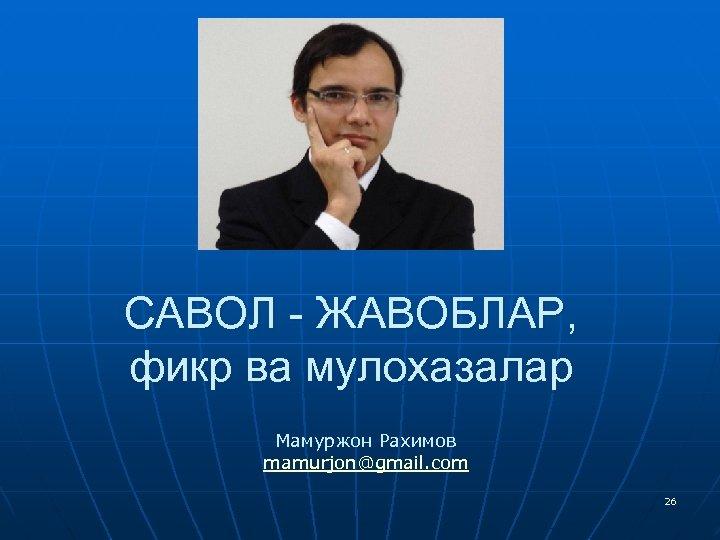САВОЛ - ЖАВОБЛАР, фикр ва мулохазалар Мамуржон Рахимов mamurjon@gmail. com 26