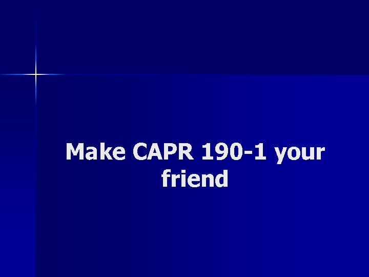 Make CAPR 190 -1 your friend