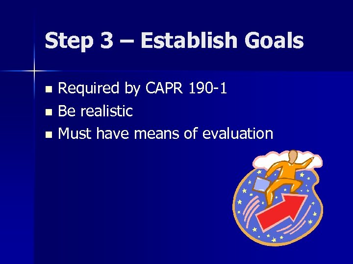 Step 3 – Establish Goals Required by CAPR 190 -1 n Be realistic n