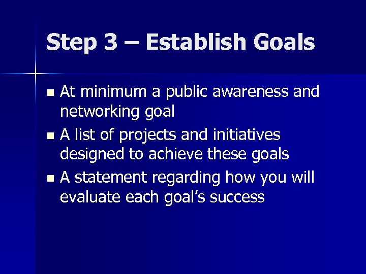 Step 3 – Establish Goals At minimum a public awareness and networking goal n