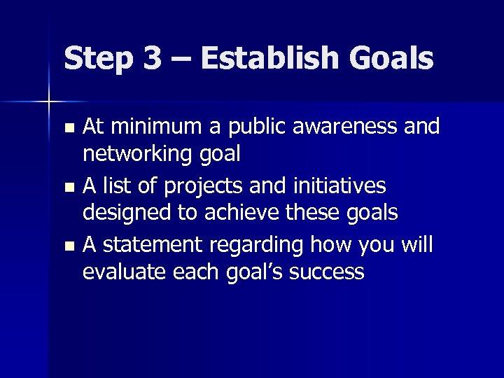 Step 3 – Establish Goals At minimum a public awareness and networking goal n