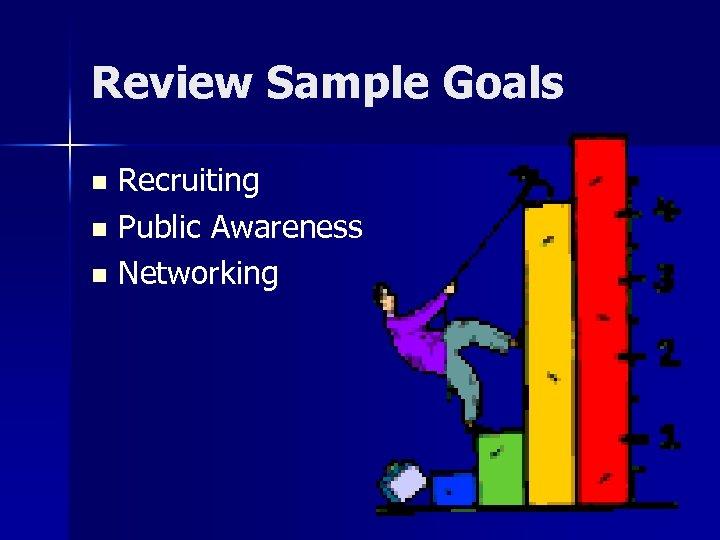 Review Sample Goals Recruiting n Public Awareness n Networking n
