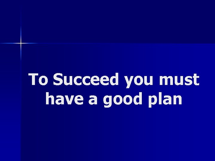 To Succeed you must have a good plan