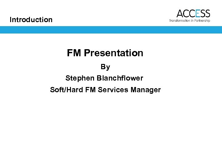 Introduction FM Presentation By Stephen Blanchflower Soft/Hard FM Services Manager