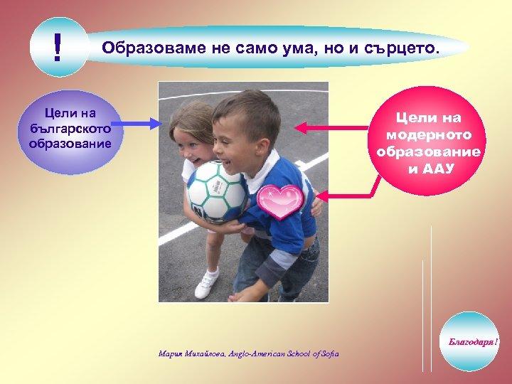 ! Образоваме не само ума, но и сърцето. Цели на българското образование Цели на