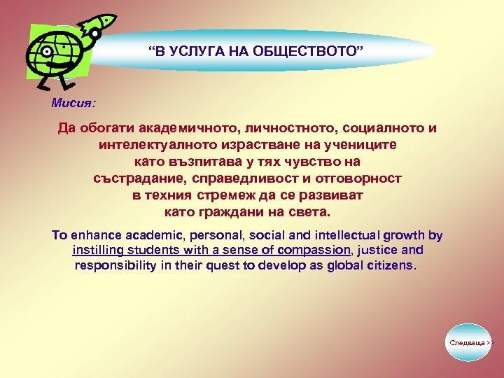"""""""В УСЛУГА НА ОБЩЕСТВОТО"""" Мисия: Да обогати академичното, личностното, социалното и интелектуалното израстване на"""