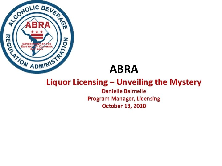 ABRA Liquor Licensing – Unveiling the Mystery Danielle Balmelle Program Manager, Licensing October 13,