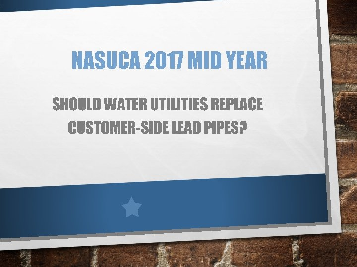 NASUCA 2017 MID YEAR SHOULD WATER UTILITIES REPLACE CUSTOMER-SIDE LEAD PIPES?