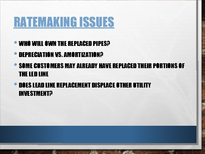 RATEMAKING ISSUES • WHO WILL OWN THE REPLACED PIPES? • DEPRECIATION VS. AMORTIZATION? •